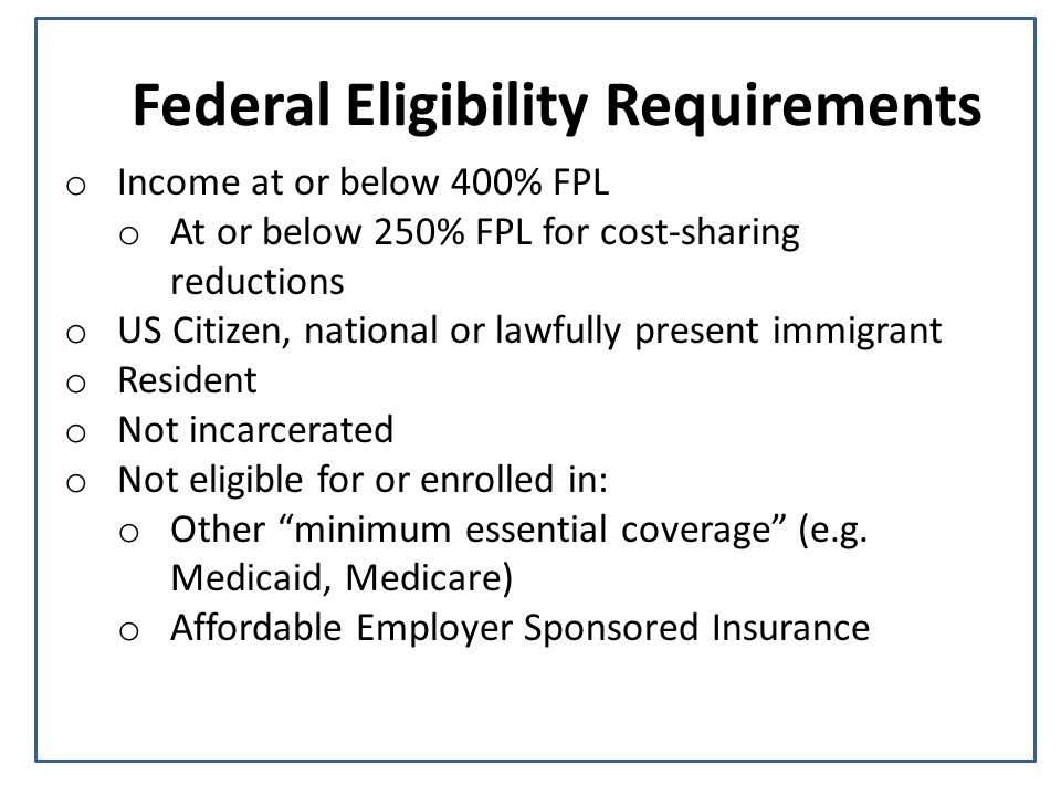Federal Eligibility Requirements o Income at or below 400% FPL o At or below 250% FPL for cost-sharing reductions o US Citizen, national or lawfully present immigrant o Resident o Not incarcerated o Not eligible for or enrolled in: o Other minimum essential coverage (e.g.