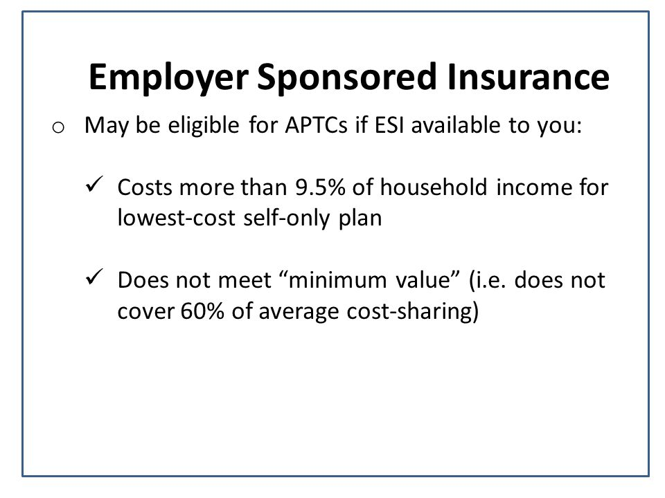 Employer Sponsored Insurance o May be eligible for APTCs if ESI available to you: Costs more than 9.5% of household income for lowest-cost self-only plan Does not meet minimum value (i.e.