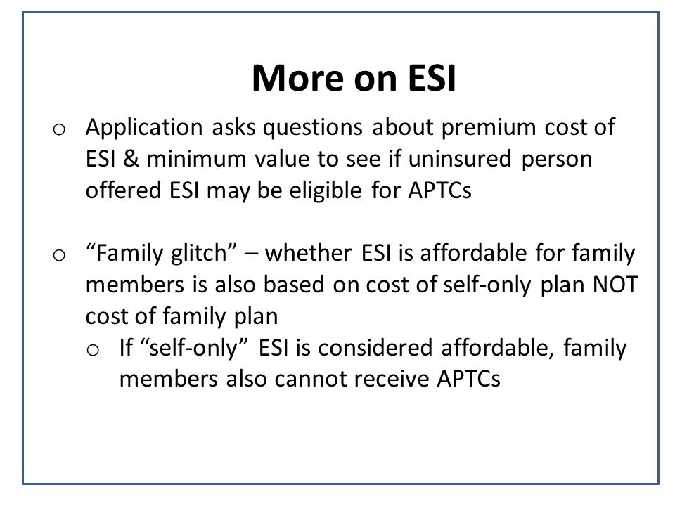 More on ESI o Application asks questions about premium cost of ESI & minimum value to see if uninsured person offered ESI may be eligible for APTCs o Family glitch – whether ESI is affordable for family members is also based on cost of self-only plan NOT cost of family plan o If self-only ESI is considered affordable, family members also cannot receive APTCs