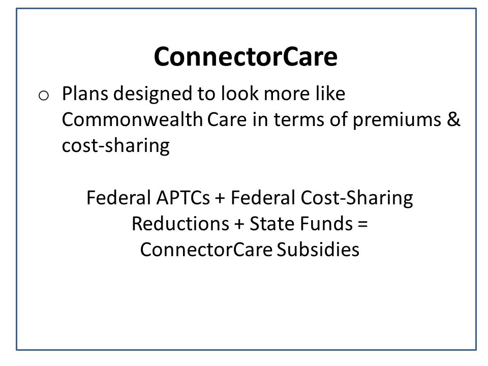 ConnectorCare o Plans designed to look more like Commonwealth Care in terms of premiums & cost-sharing Federal APTCs + Federal Cost-Sharing Reductions + State Funds = ConnectorCare Subsidies
