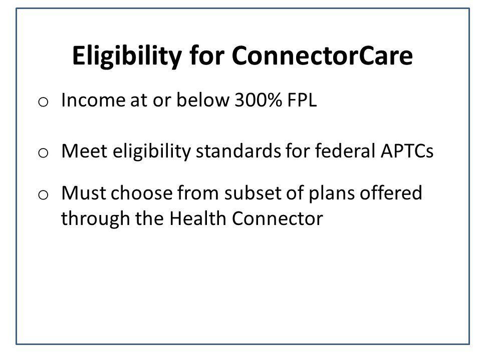 Eligibility for ConnectorCare o Income at or below 300% FPL o Meet eligibility standards for federal APTCs o Must choose from subset of plans offered through the Health Connector