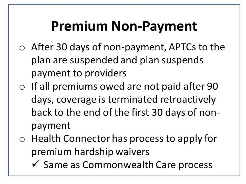 Premium Non-Payment o After 30 days of non-payment, APTCs to the plan are suspended and plan suspends payment to providers o If all premiums owed are not paid after 90 days, coverage is terminated retroactively back to the end of the first 30 days of non- payment o Health Connector has process to apply for premium hardship waivers Same as Commonwealth Care process