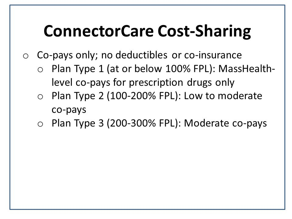 ConnectorCare Cost-Sharing o Co-pays only; no deductibles or co-insurance o Plan Type 1 (at or below 100% FPL): MassHealth- level co-pays for prescription drugs only o Plan Type 2 ( % FPL): Low to moderate co-pays o Plan Type 3 ( % FPL): Moderate co-pays