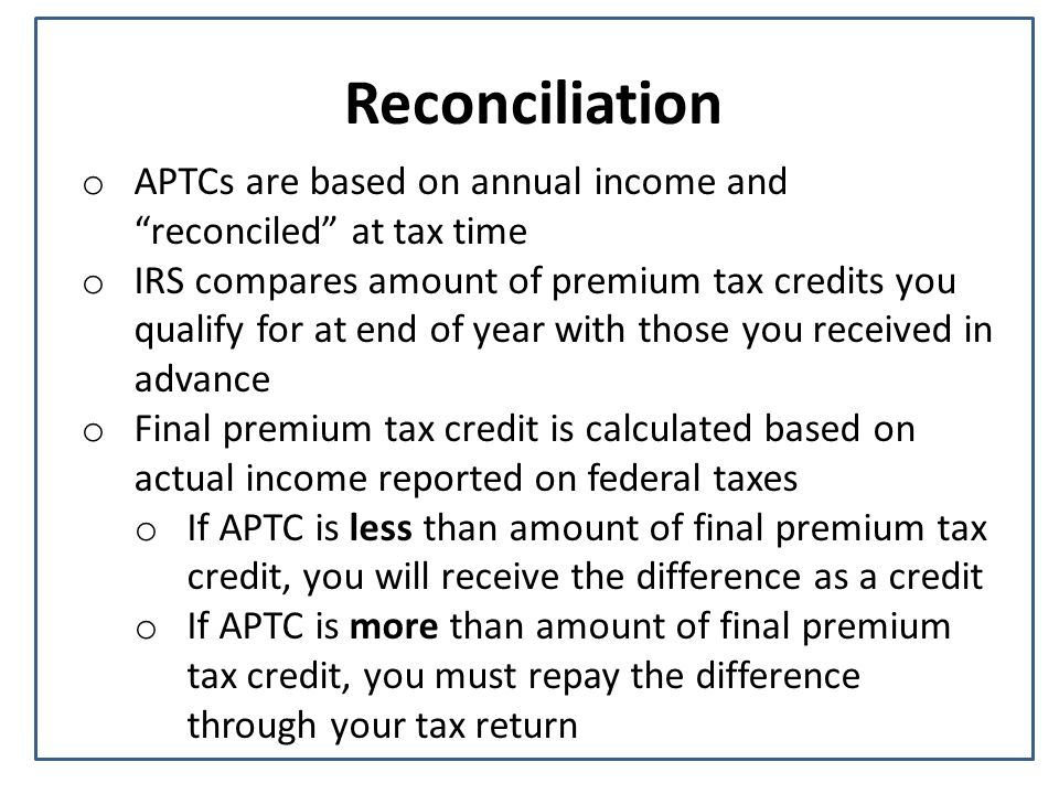 Reconciliation o APTCs are based on annual income and reconciled at tax time o IRS compares amount of premium tax credits you qualify for at end of year with those you received in advance o Final premium tax credit is calculated based on actual income reported on federal taxes o If APTC is less than amount of final premium tax credit, you will receive the difference as a credit o If APTC is more than amount of final premium tax credit, you must repay the difference through your tax return
