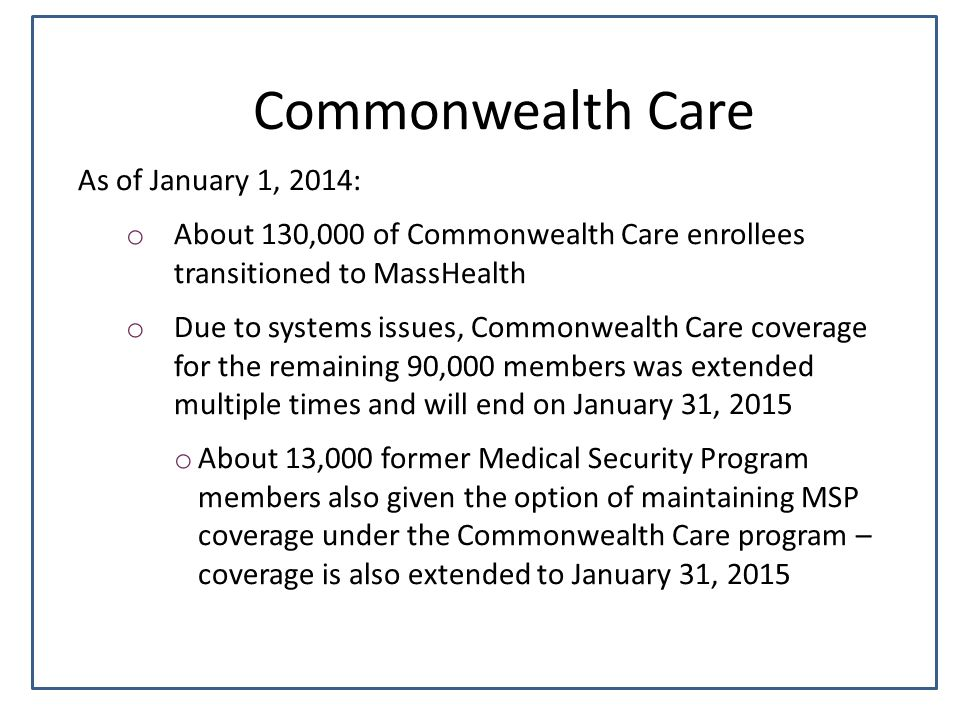Commonwealth Care As of January 1, 2014: o About 130,000 of Commonwealth Care enrollees transitioned to MassHealth o Due to systems issues, Commonwealth Care coverage for the remaining 90,000 members was extended multiple times and will end on January 31, 2015 o About 13,000 former Medical Security Program members also given the option of maintaining MSP coverage under the Commonwealth Care program – coverage is also extended to January 31, 2015