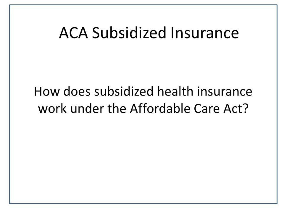 ACA Subsidized Insurance How does subsidized health insurance work under the Affordable Care Act