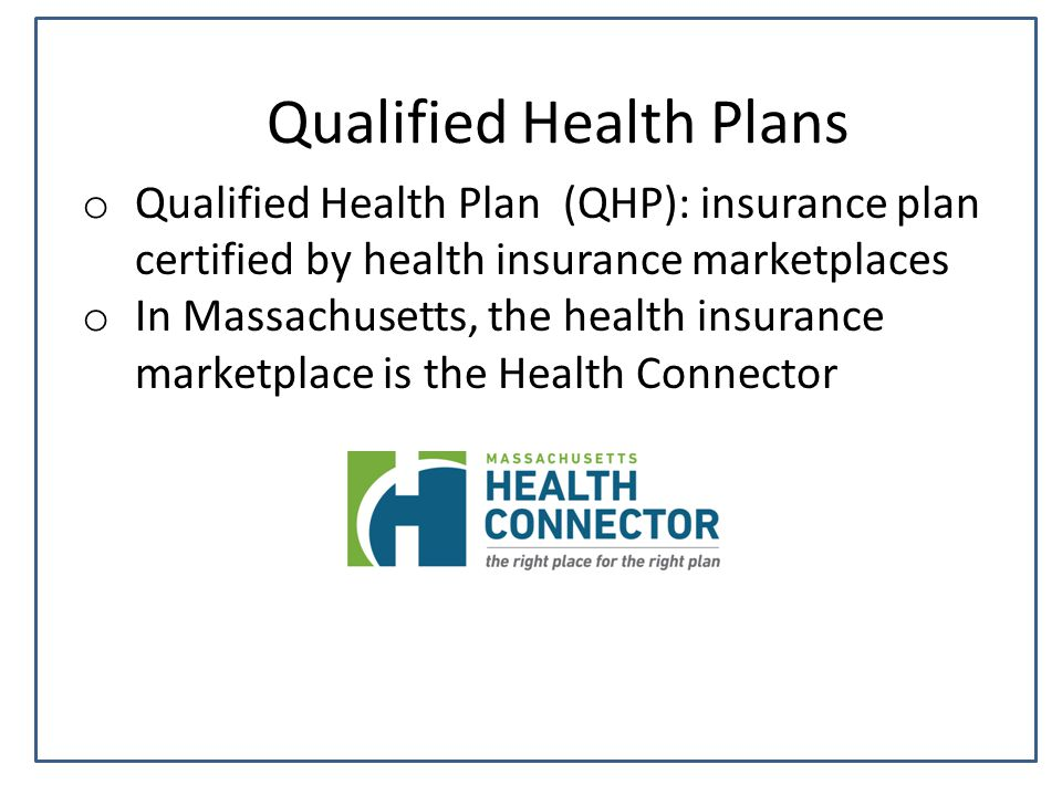 Qualified Health Plans o Qualified Health Plan (QHP): insurance plan certified by health insurance marketplaces o In Massachusetts, the health insurance marketplace is the Health Connector