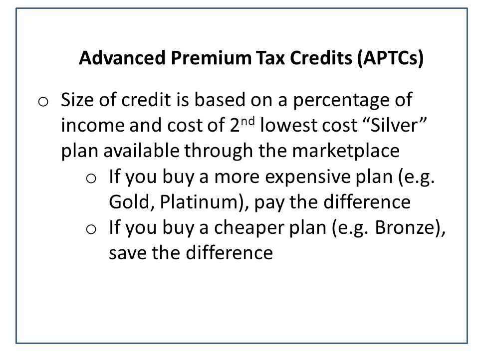Advanced Premium Tax Credits (APTCs) o Size of credit is based on a percentage of income and cost of 2 nd lowest cost Silver plan available through the marketplace o If you buy a more expensive plan (e.g.