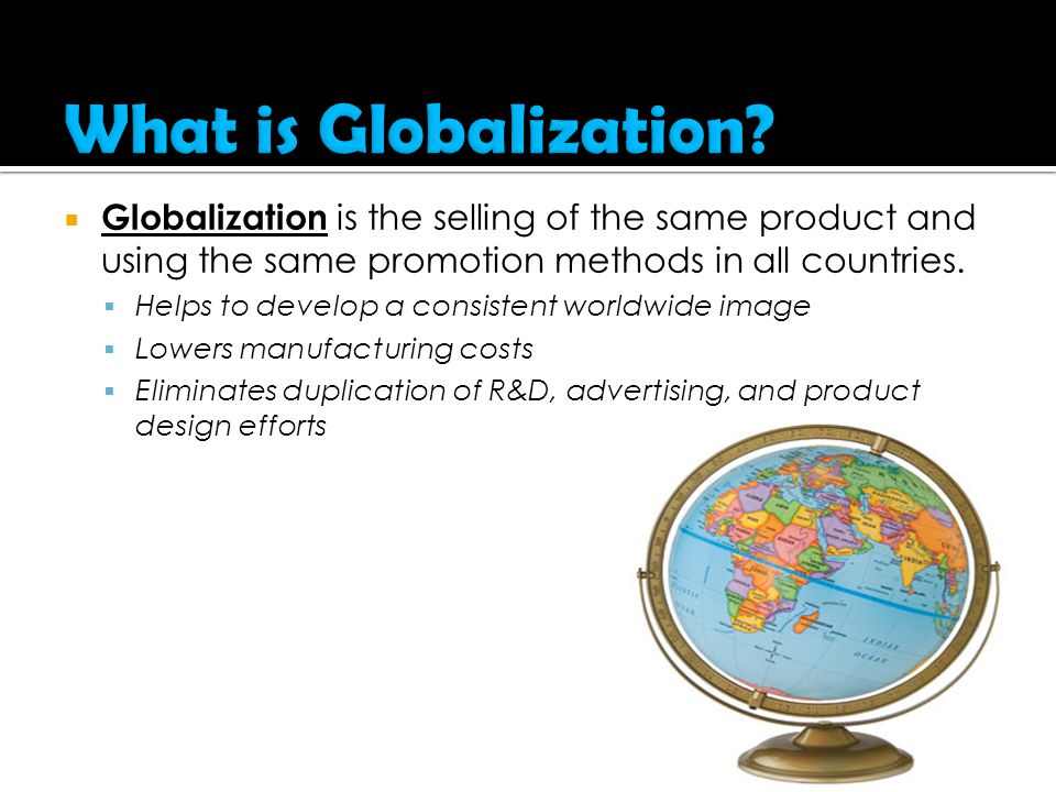  Globalization is the selling of the same product and using the same promotion methods in all countries.