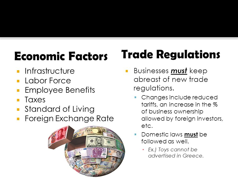  Infrastructure  Labor Force  Employee Benefits  Taxes  Standard of Living  Foreign Exchange Rate  Businesses must keep abreast of new trade regulations.
