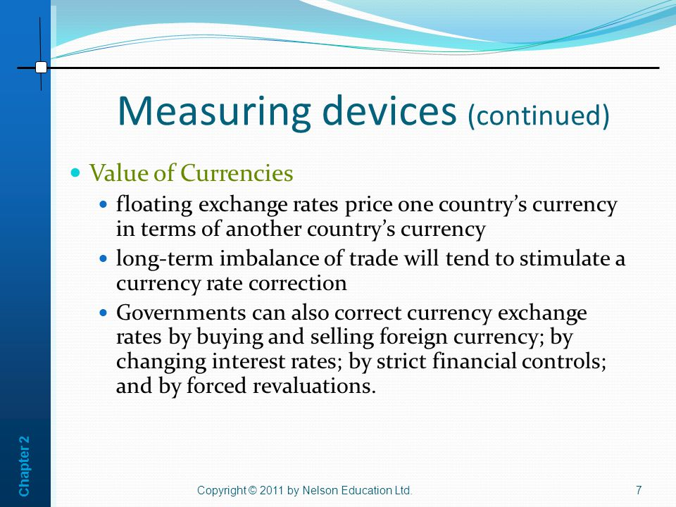 Chapter 2 Measuring devices (continued) Copyright © 2011 by Nelson Education Ltd.7 Value of Currencies floating exchange rates price one country's currency in terms of another country's currency long-term imbalance of trade will tend to stimulate a currency rate correction Governments can also correct currency exchange rates by buying and selling foreign currency; by changing interest rates; by strict financial controls; and by forced revaluations.