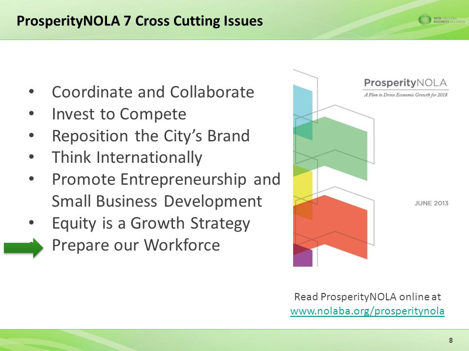 ProsperityNOLA 7 Cross Cutting Issues 8 Coordinate and Collaborate Invest to Compete Reposition the City's Brand Think Internationally Promote Entrepreneurship and Small Business Development Equity is a Growth Strategy Prepare our Workforce Read ProsperityNOLA online at