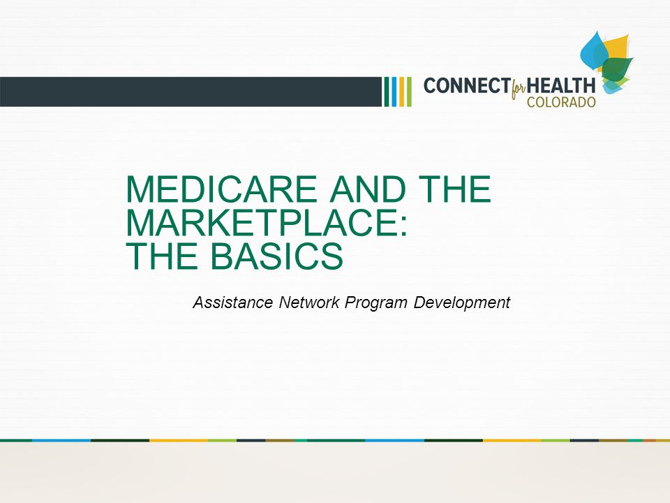 MEDICARE AND THE MARKETPLACE: THE BASICS Assistance Network Program Development
