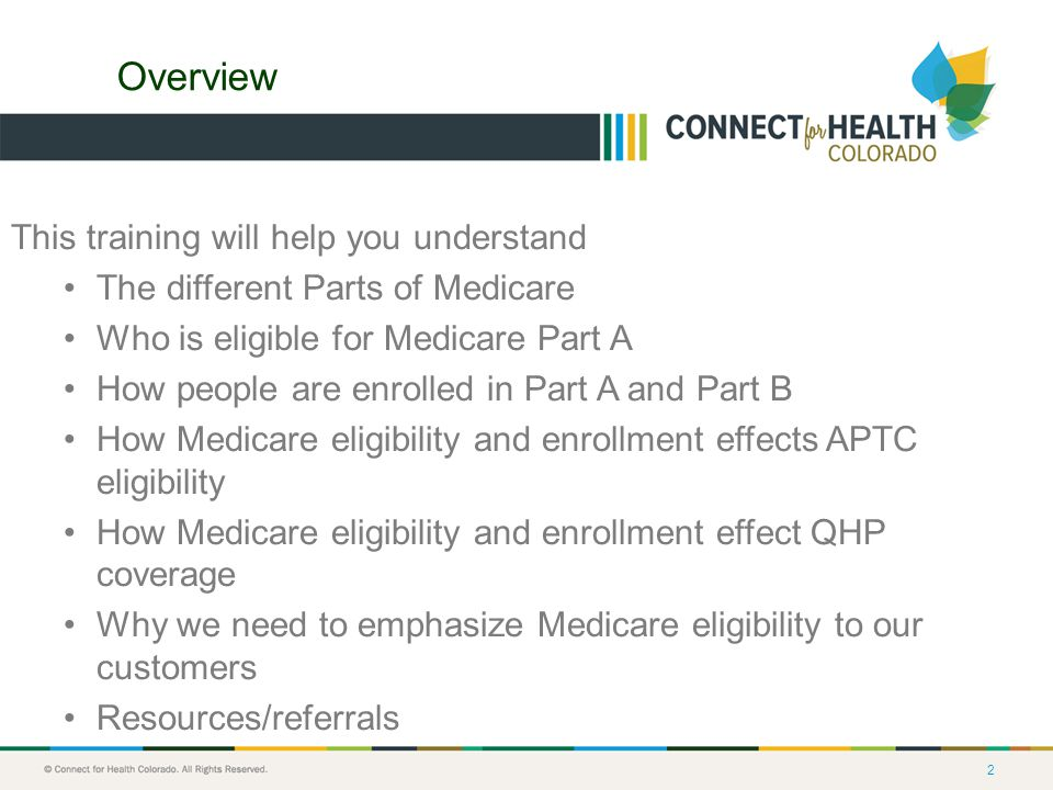 2 Overview This training will help you understand The different Parts of Medicare Who is eligible for Medicare Part A How people are enrolled in Part A and Part B How Medicare eligibility and enrollment effects APTC eligibility How Medicare eligibility and enrollment effect QHP coverage Why we need to emphasize Medicare eligibility to our customers Resources/referrals