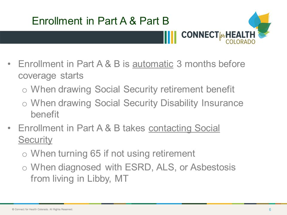 6 Enrollment in Part A & Part B Enrollment in Part A & B is automatic 3 months before coverage starts o When drawing Social Security retirement benefit o When drawing Social Security Disability Insurance benefit Enrollment in Part A & B takes contacting Social Security o When turning 65 if not using retirement o When diagnosed with ESRD, ALS, or Asbestosis from living in Libby, MT