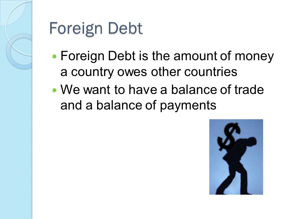 Foreign Debt Foreign Debt is the amount of money a country owes other countries We want to have a balance of trade and a balance of payments