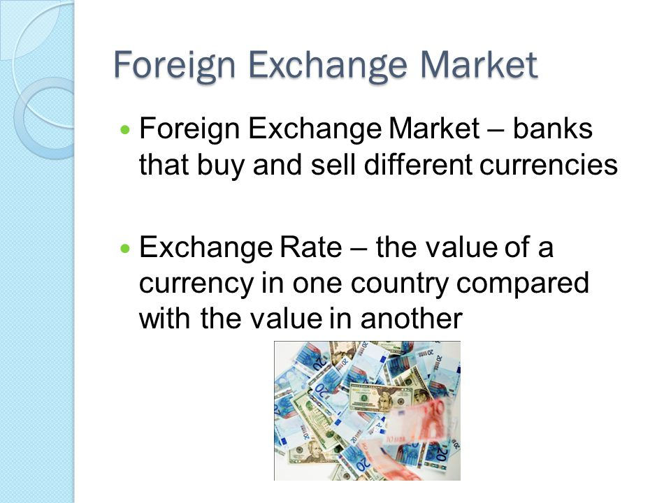 Foreign Exchange Market Foreign Exchange Market – banks that buy and sell different currencies Exchange Rate – the value of a currency in one country compared with the value in another