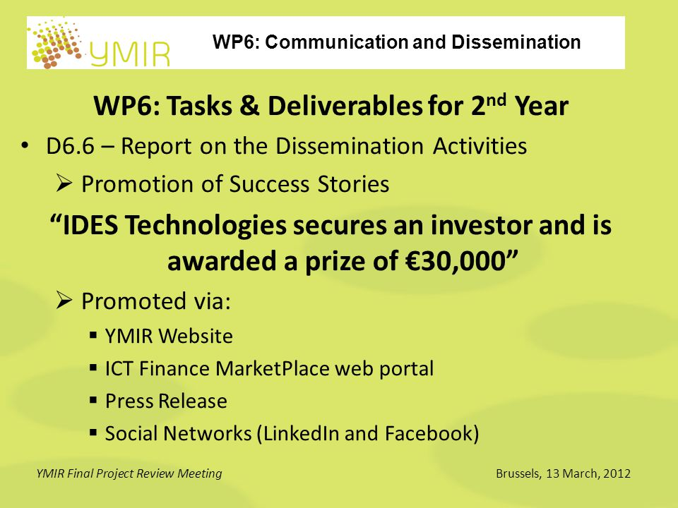 WP6: Communication and Dissemination YMIR Final Project Review MeetingBrussels, 13 March, 2012 WP6: Tasks & Deliverables for 2 nd Year D6.6 – Report on the Dissemination Activities  Promotion of Success Stories IDES Technologies secures an investor and is awarded a prize of €30,000  Promoted via:  YMIR Website  ICT Finance MarketPlace web portal  Press Release  Social Networks (LinkedIn and Facebook)