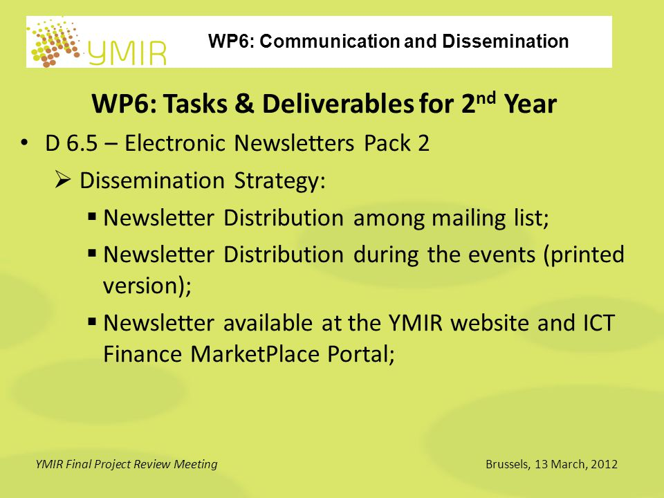 WP6: Communication and Dissemination YMIR Final Project Review MeetingBrussels, 13 March, 2012 WP6: Tasks & Deliverables for 2 nd Year D 6.5 – Electronic Newsletters Pack 2  Dissemination Strategy:  Newsletter Distribution among mailing list;  Newsletter Distribution during the events (printed version);  Newsletter available at the YMIR website and ICT Finance MarketPlace Portal;