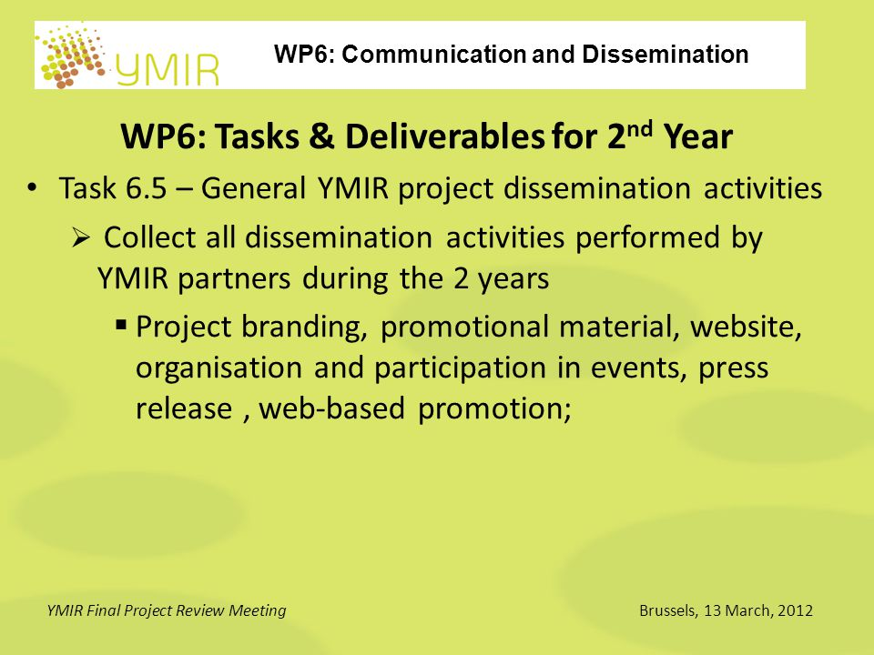 WP6: Communication and Dissemination YMIR Final Project Review MeetingBrussels, 13 March, 2012 WP6: Tasks & Deliverables for 2 nd Year Task 6.5 – General YMIR project dissemination activities  Collect all dissemination activities performed by YMIR partners during the 2 years  Project branding, promotional material, website, organisation and participation in events, press release, web-based promotion;