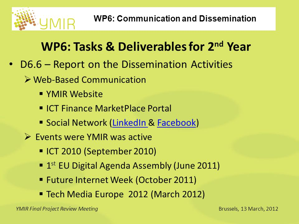 WP6: Communication and Dissemination YMIR Final Project Review MeetingBrussels, 13 March, 2012 WP6: Tasks & Deliverables for 2 nd Year D6.6 – Report on the Dissemination Activities  Web-Based Communication  YMIR Website  ICT Finance MarketPlace Portal  Social Network (LinkedIn & Facebook)LinkedIn Facebook  Events were YMIR was active  ICT 2010 (September 2010)  1 st EU Digital Agenda Assembly (June 2011)  Future Internet Week (October 2011)  Tech Media Europe 2012 (March 2012)