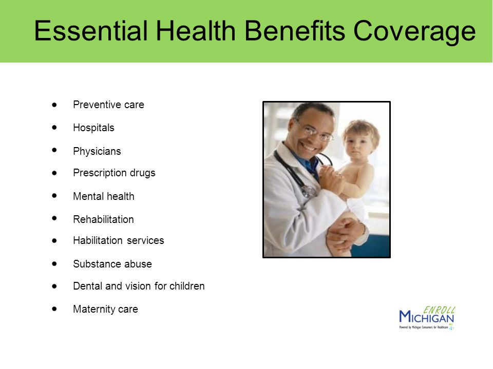 Preventive care Hospitals Physicians Prescription drugs Mental health Rehabilitation Habilitation services Substance abuse Dental and vision for children Maternity care Essential Health Benefits Coverage