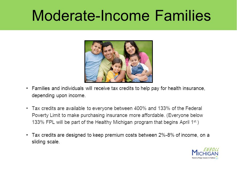 Moderate-Income Families Families and individuals will receive tax credits to help pay for health insurance, depending upon income.