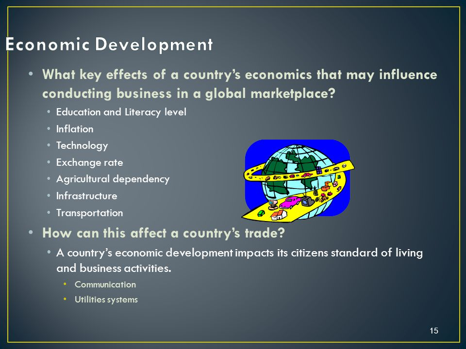15 What key effects of a country's economics that may influence conducting business in a global marketplace.