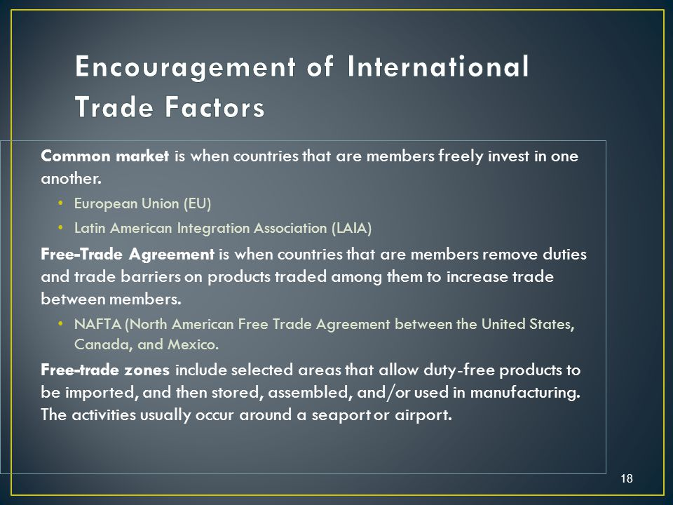 18 Common market is when countries that are members freely invest in one another.