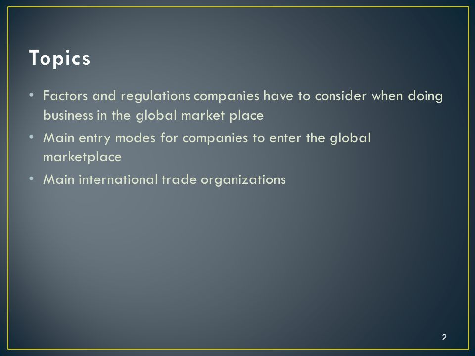 Factors and regulations companies have to consider when doing business in the global market place Main entry modes for companies to enter the global marketplace Main international trade organizations 2