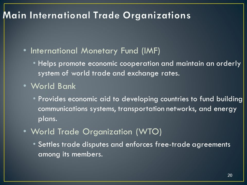 20 International Monetary Fund (IMF) Helps promote economic cooperation and maintain an orderly system of world trade and exchange rates.