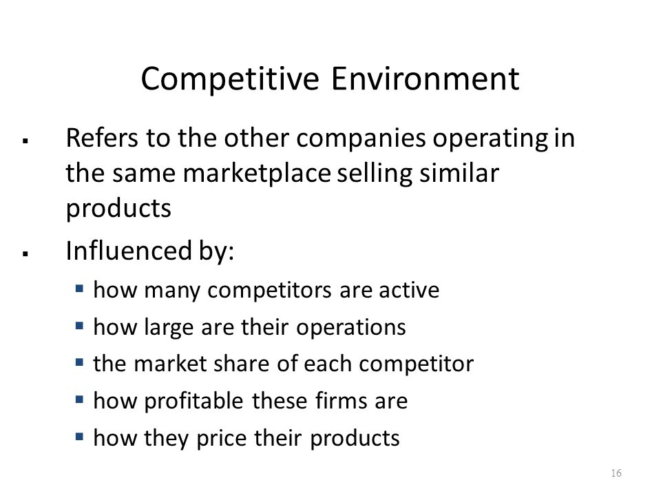 Competitive Environment  Refers to the other companies operating in the same marketplace selling similar products  Influenced by:  how many competitors are active  how large are their operations  the market share of each competitor  how profitable these firms are  how they price their products 16