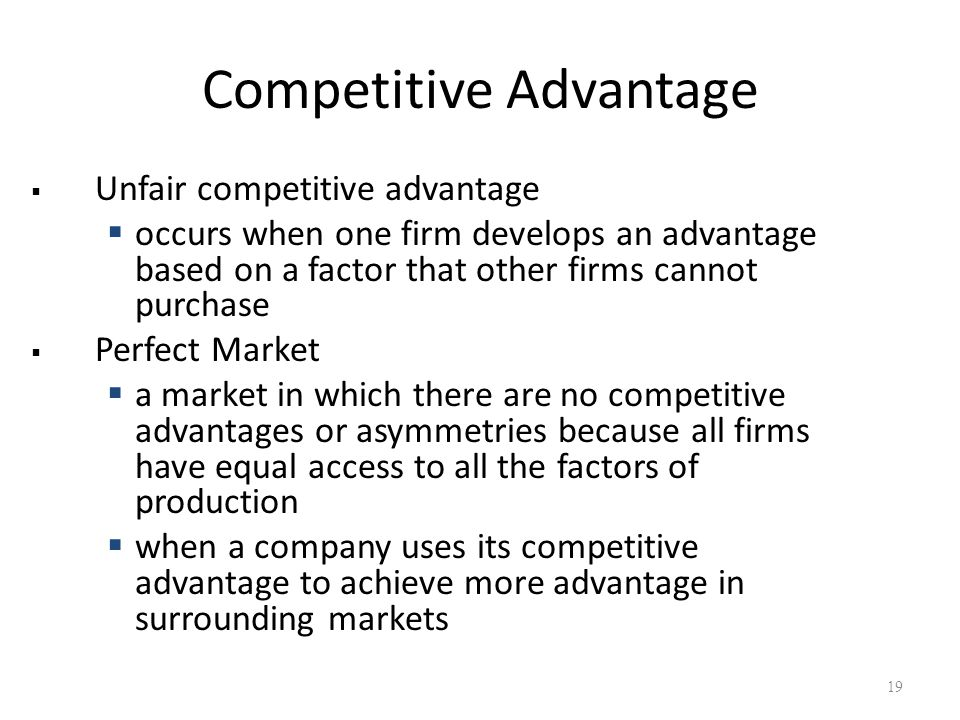 Competitive Advantage  Unfair competitive advantage  occurs when one firm develops an advantage based on a factor that other firms cannot purchase  Perfect Market  a market in which there are no competitive advantages or asymmetries because all firms have equal access to all the factors of production  when a company uses its competitive advantage to achieve more advantage in surrounding markets 19