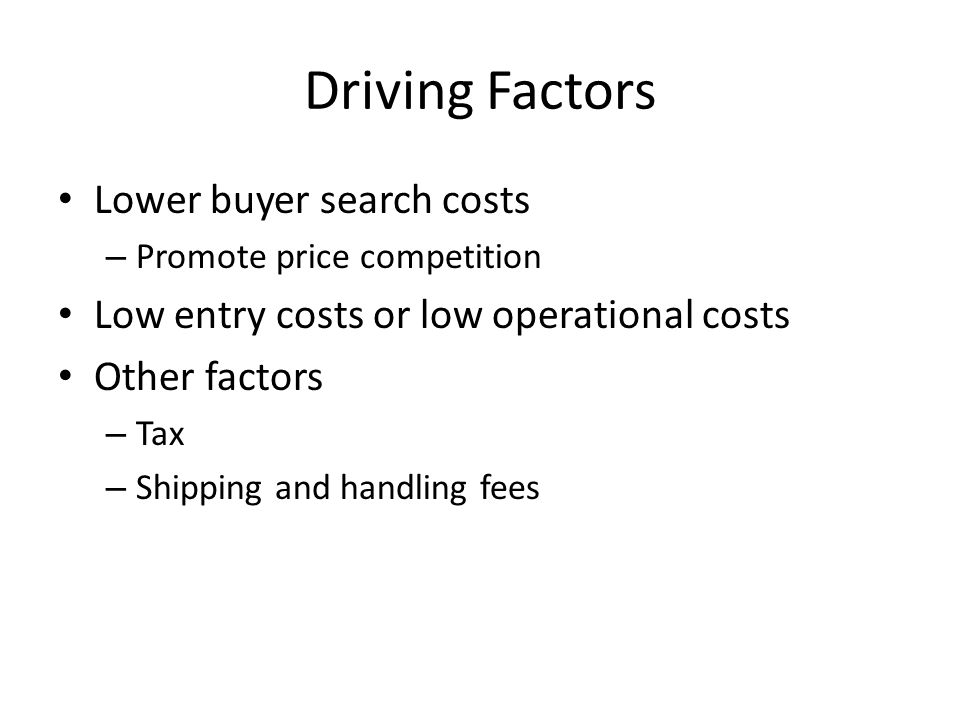 Driving Factors Lower buyer search costs – Promote price competition Low entry costs or low operational costs Other factors – Tax – Shipping and handling fees