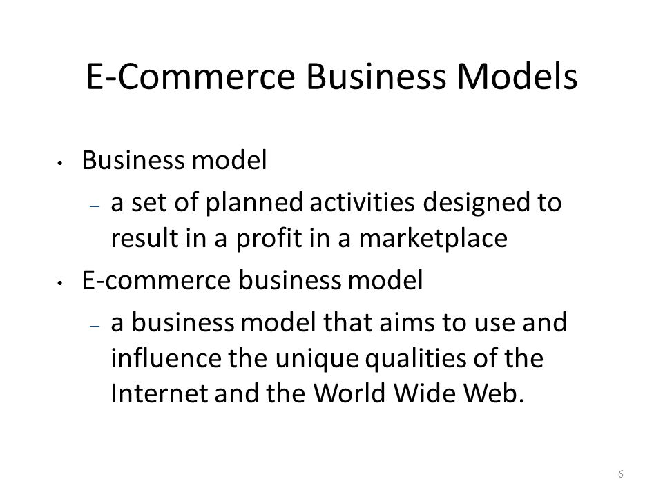 E-Commerce Business Models Business model – a set of planned activities designed to result in a profit in a marketplace E-commerce business model – a business model that aims to use and influence the unique qualities of the Internet and the World Wide Web.