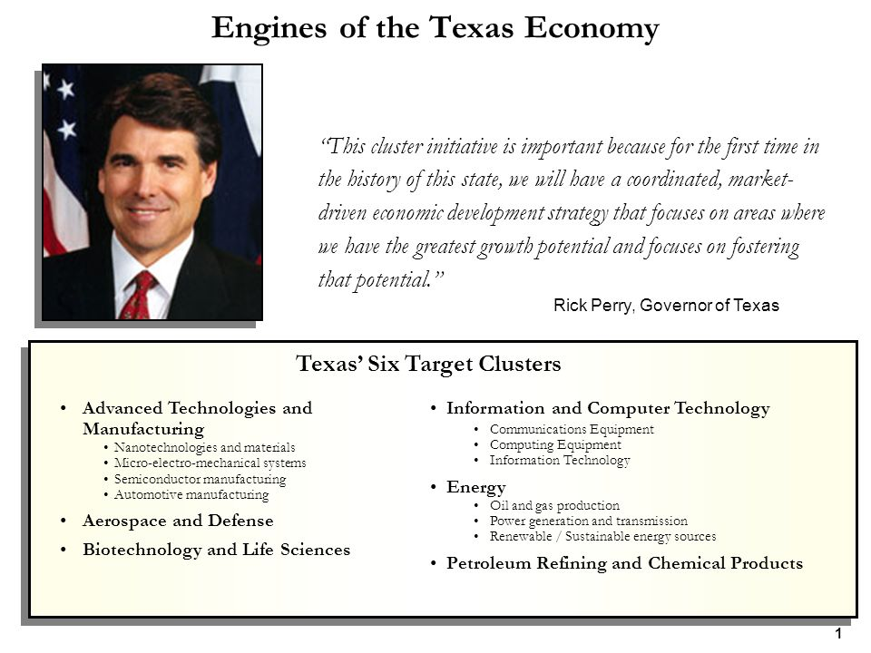 Engines of the Texas Economy This cluster initiative is important because for the first time in the history of this state, we will have a coordinated, market- driven economic development strategy that focuses on areas where we have the greatest growth potential and focuses on fostering that potential. Rick Perry, Governor of Texas Advanced Technologies and Manufacturing Nanotechnologies and materials Micro-electro-mechanical systems Semiconductor manufacturing Automotive manufacturing Aerospace and Defense Biotechnology and Life Sciences Information and Computer Technology Communications Equipment Computing Equipment Information Technology Energy Oil and gas production Power generation and transmission Renewable / Sustainable energy sources Petroleum Refining and Chemical Products Texas' Six Target Clusters 1