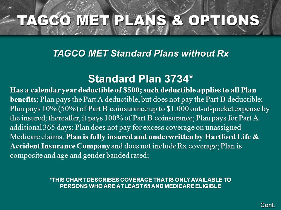 TAGCO MET Standard Plans without Rx Standard Plan 3734* Has a calendar year deductible of $500; such deductible applies to all Plan benefits; Plan pays the Part A deductible, but does not pay the Part B deductible; Plan pays 10% (50%) of Part B coinsurance up to $1,000 out-of-pocket expense by the insured; thereafter, it pays 100% of Part B coinsurance; Plan pays for Part A additional 365 days; Plan does not pay for excess coverage on unassigned Medicare claims; Plan is fully insured and underwritten by Hartford Life & Accident Insurance Company and does not include Rx coverage; Plan is composite and age and gender banded rated; *THIS CHART DESCRIBES COVERAGE THAT IS ONLY AVAILABLE TO PERSONS WHO ARE AT LEAST 65 AND MEDICARE ELIGIBLE Cont.