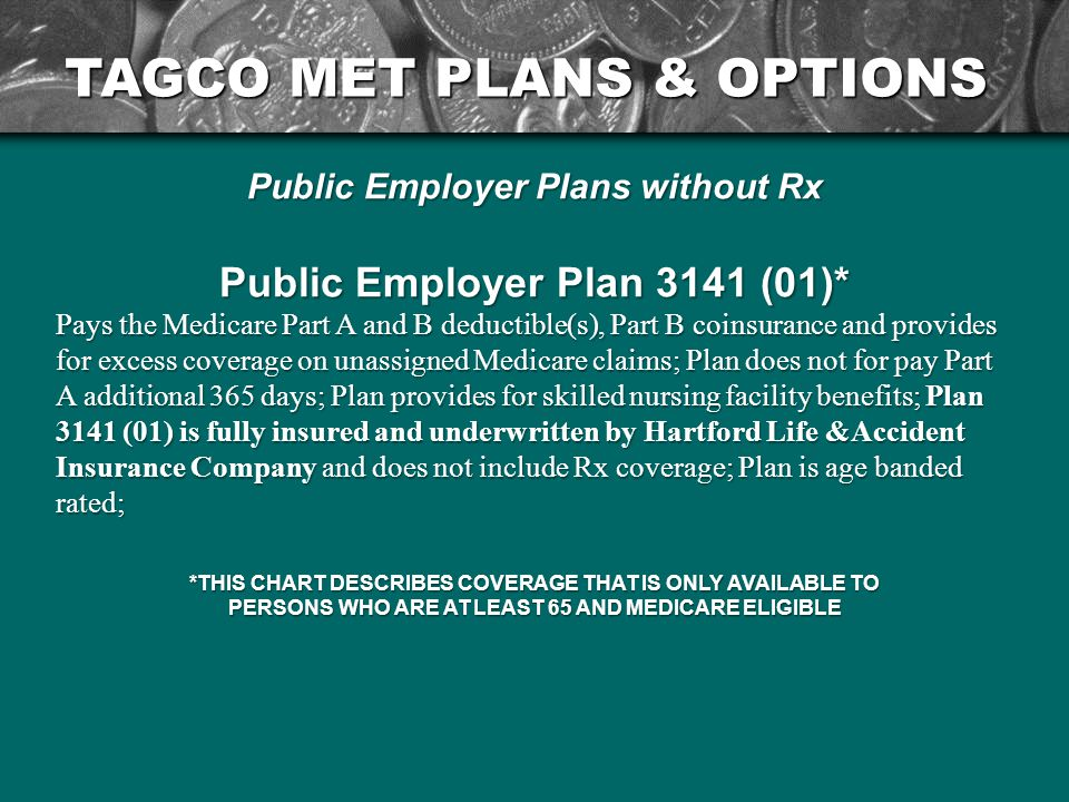 TAGCO MET PLANS & OPTIONS Public Employer Plans without Rx Public Employer Plan 3141 (01)* Pays the Medicare Part A and B deductible(s), Part B coinsurance and provides for excess coverage on unassigned Medicare claims; Plan does not for pay Part A additional 365 days; Plan provides for skilled nursing facility benefits; Plan 3141 (01) is fully insured and underwritten by Hartford Life &Accident Insurance Company and does not include Rx coverage; Plan is age banded rated; *THIS CHART DESCRIBES COVERAGE THAT IS ONLY AVAILABLE TO PERSONS WHO ARE AT LEAST 65 AND MEDICARE ELIGIBLE