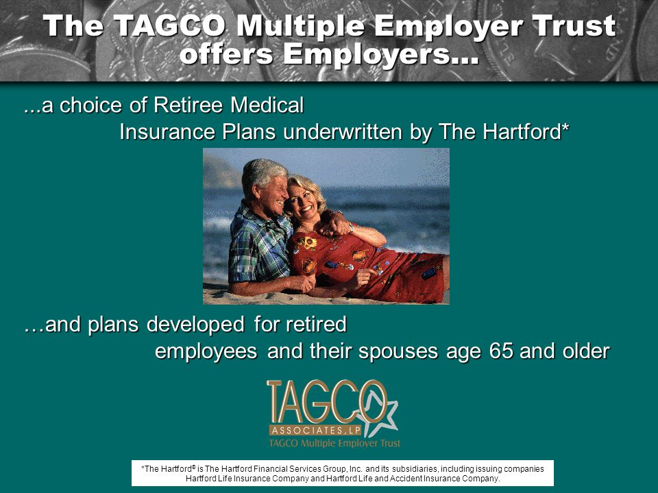 The TAGCO Multiple Employer Trust offers Employers…...a choice of Retiree Medical Insurance Plans underwritten by The Hartford* Insurance Plans underwritten by The Hartford* …andplans developed for retired …and plans developed for retired employees and their spouses age 65 and older *The Hartford ® is The Hartford Financial Services Group, Inc.