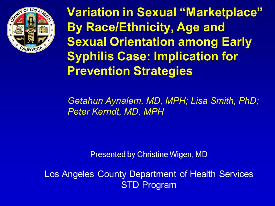 Variation in Sexual Marketplace By Race/Ethnicity, Age and Sexual Orientation among Early Syphilis Case: Implication for Prevention Strategies Getahun Aynalem, MD, MPH; Lisa Smith, PhD; Peter Kerndt, MD, MPH Presented by Christine Wigen, MD Los Angeles County Department of Health Services STD Program
