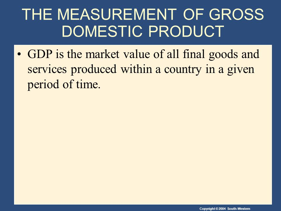 THE MEASUREMENT OF GROSS DOMESTIC PRODUCT GDP is the market value of all final goods and services produced within a country in a given period of time.