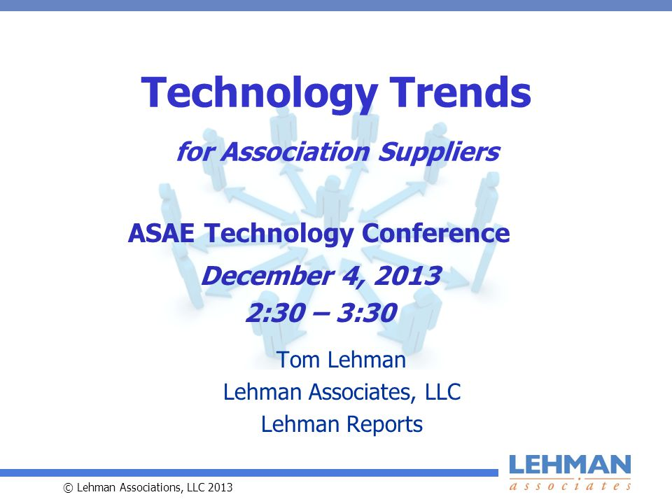 © Lehman Associations, LLC 2013 Technology Trends for Association Suppliers Tom Lehman Lehman Associates, LLC Lehman Reports ASAE Technology Conference December 4, :30 – 3:30