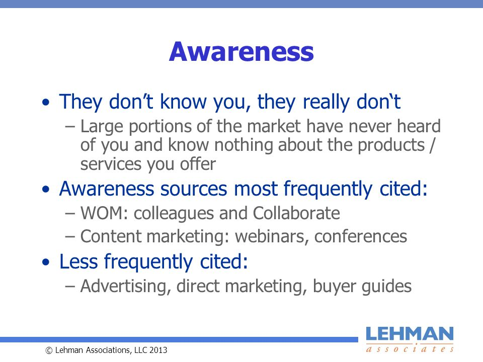 © Lehman Associations, LLC 2013 Awareness They don't know you, they really don't –Large portions of the market have never heard of you and know nothing about the products / services you offer Awareness sources most frequently cited: –WOM: colleagues and Collaborate –Content marketing: webinars, conferences Less frequently cited: –Advertising, direct marketing, buyer guides