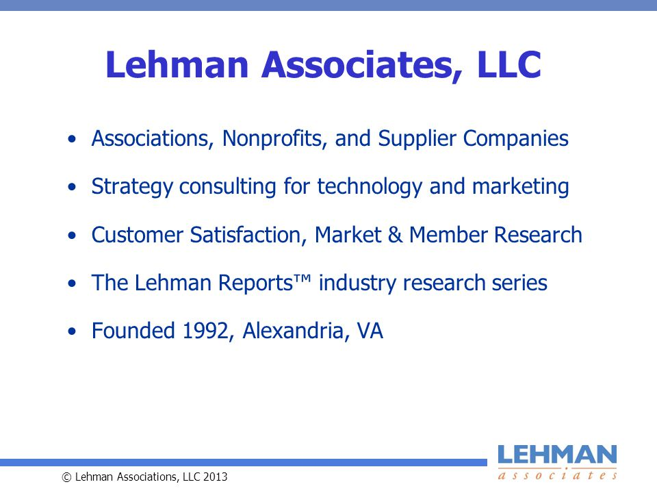 © Lehman Associations, LLC 2013 Lehman Associates, LLC Associations, Nonprofits, and Supplier Companies Strategy consulting for technology and marketing Customer Satisfaction, Market & Member Research The Lehman Reports™ industry research series Founded 1992, Alexandria, VA