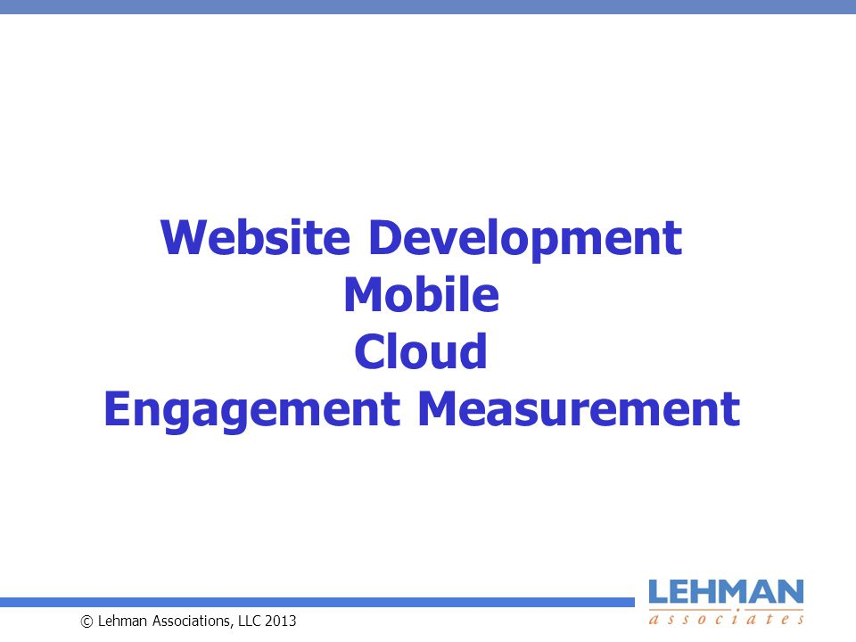 © Lehman Associations, LLC 2013 Website Development Mobile Cloud Engagement Measurement