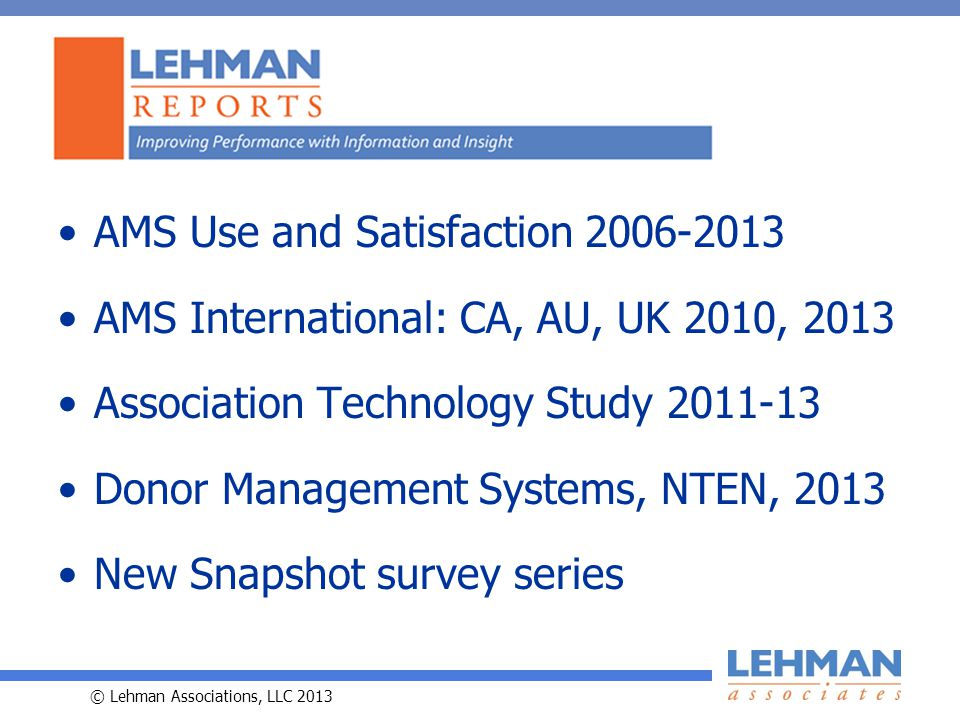© Lehman Associations, LLC 2013 AMS Use and Satisfaction AMS International: CA, AU, UK 2010, 2013 Association Technology Study Donor Management Systems, NTEN, 2013 New Snapshot survey series