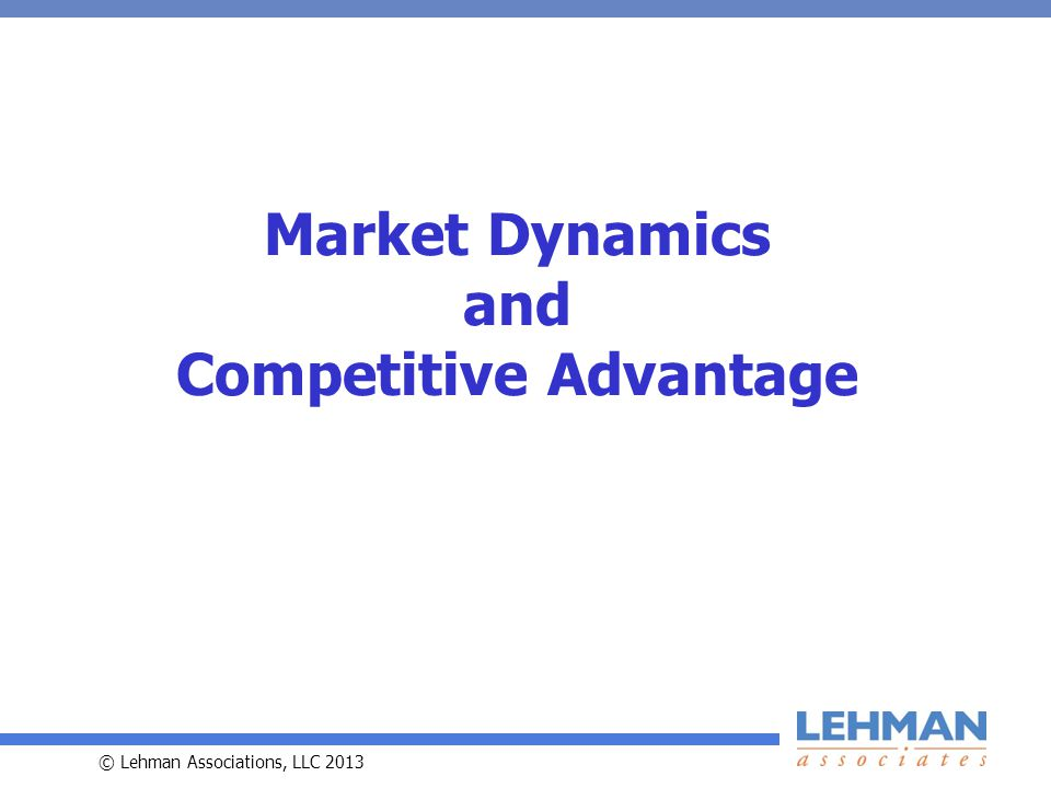 © Lehman Associations, LLC 2013 Market Dynamics and Competitive Advantage