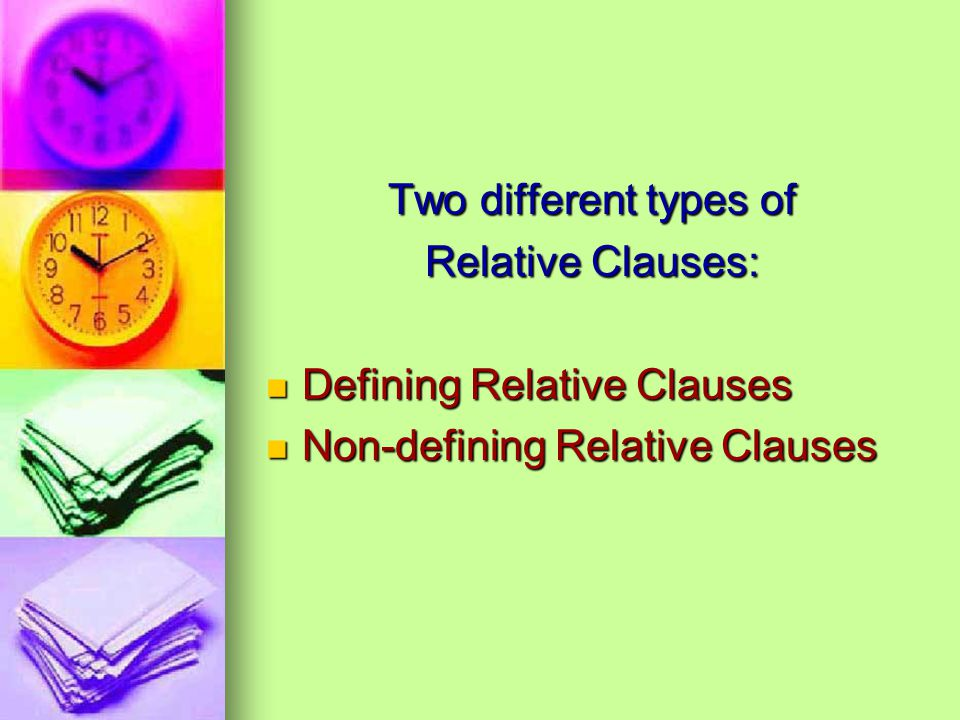 Two different types of Relative Clauses: Defining Relative Clauses Defining Relative Clauses Non-defining Relative Clauses Non-defining Relative Clauses