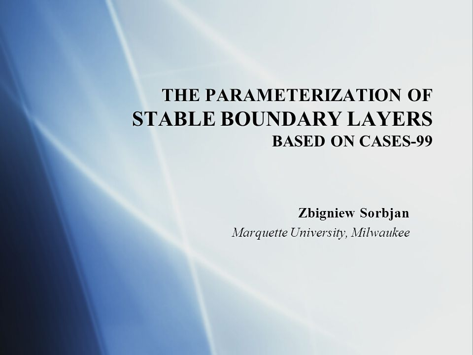 THE PARAMETERIZATION OF STABLE BOUNDARY LAYERS BASED ON CASES-99 Zbigniew Sorbjan Marquette University, Milwaukee Zbigniew Sorbjan Marquette University, Milwaukee