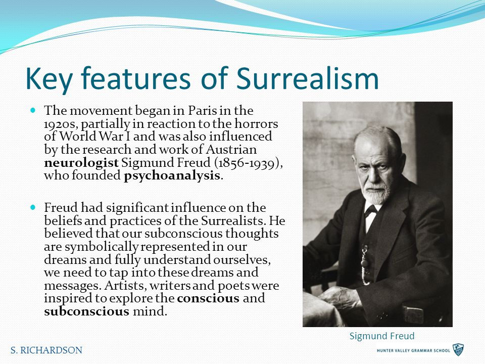 Key features of Surrealism The movement began in Paris in the 1920s, partially in reaction to the horrors of World War I and was also influenced by the research and work of Austrian neurologist Sigmund Freud ( ), who founded psychoanalysis.